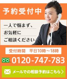 予約受付中 一人で悩まず、お気軽にご相談ください 受付時間 平日10時~18時 TEL:0120-747-783