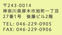 〒243-0014 神奈川県厚木市旭町一丁目27番1号 後藤ビル2階 TEL:046-229-0905 FAX:046-229-0906
